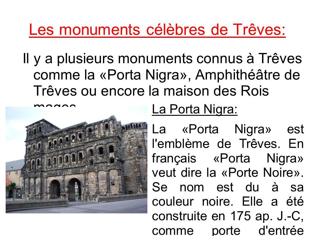 Les monuments célèbres de Trêves: Il y a plusieurs monuments connus à Trêves comme la «Porta Nigra», Amphithéâtre de Trêves ou encore la maison des Ro