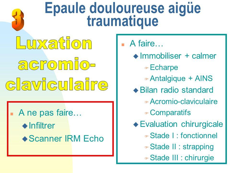 Epaule douloureuse aigüe traumatique n A faire… u Immobiliser + calmer F Echarpe F Antalgique + AINS u Bilan radio standard F Acromio-claviculaire F C