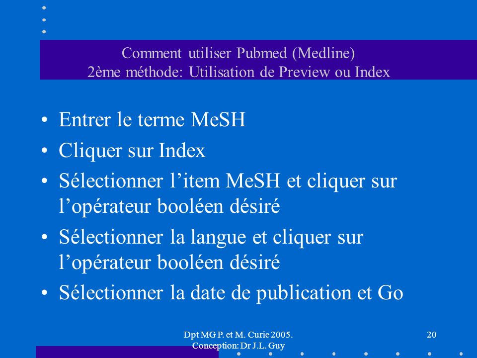 Dpt MG P. et M. Curie 2005. Conception: Dr J.L. Guy 20 Comment utiliser Pubmed (Medline) 2ème méthode: Utilisation de Preview ou Index Entrer le terme