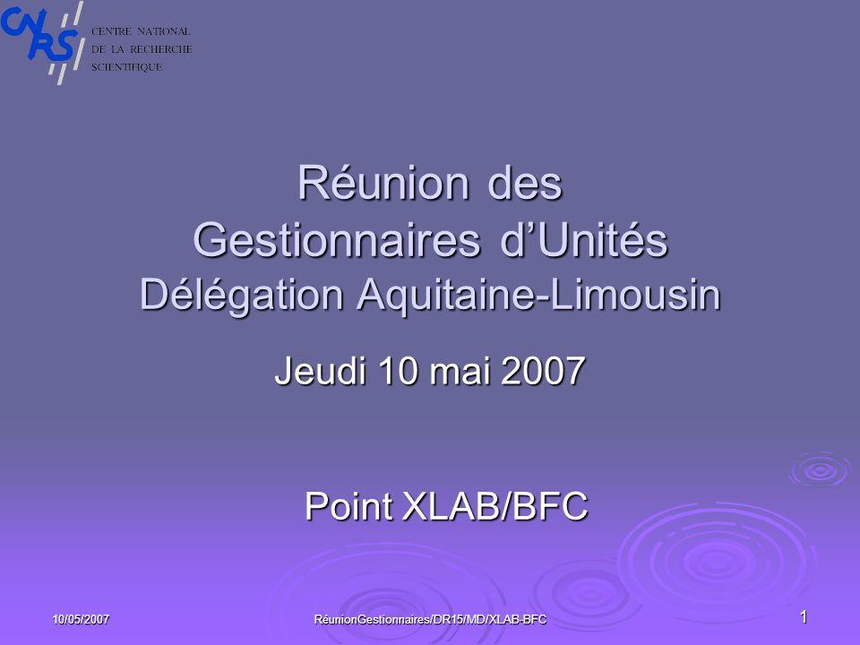 10/05/2007RéunionGestionnaires/DR15/MD/XLAB-BFC1 Réunion des Gestionnaires dUnités Délégation Aquitaine-Limousin Jeudi 10 mai 2007 Point XLAB/BFC