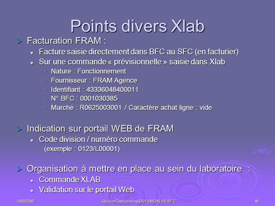 10/05/2007RéunionGestionnaires/DR15/MD/XLAB-BFC10 Points divers Xlab Facturation FRAM : Facturation FRAM : Facture saisie directement dans BFC au SFC (en facturier) Facture saisie directement dans BFC au SFC (en facturier) Sur une commande « prévisionnelle » saisie dans Xlab Sur une commande « prévisionnelle » saisie dans Xlab Nature : FonctionnementNature : Fonctionnement Fournisseur : FRAM AgenceFournisseur : FRAM Agence Identifiant : 43336048400011Identifiant : 43336048400011 N° BFC : 0001030385N° BFC : 0001030385 Marché : R0625003001 / Caractère achat ligne : videMarché : R0625003001 / Caractère achat ligne : vide Indication sur portail WEB de FRAM Indication sur portail WEB de FRAM Code division / numéro commande Code division / numéro commande (exemple : 0123/L00001) Organisation à mettre en place au sein du laboratoire : Organisation à mettre en place au sein du laboratoire : Commande XLAB Commande XLAB Validation sur le portail Web Validation sur le portail Web