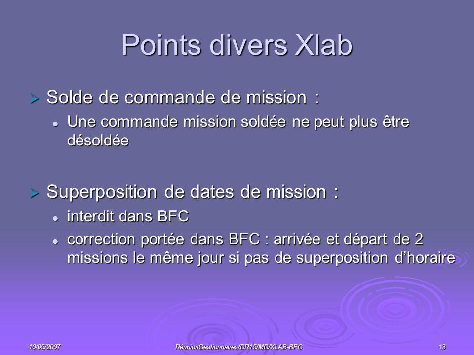 10/05/2007RéunionGestionnaires/DR15/MD/XLAB-BFC13 Points divers Xlab Solde de commande de mission : Solde de commande de mission : Une commande mission soldée ne peut plus être désoldée Une commande mission soldée ne peut plus être désoldée Superposition de dates de mission : Superposition de dates de mission : interdit dans BFC interdit dans BFC correction portée dans BFC : arrivée et départ de 2 missions le même jour si pas de superposition dhoraire correction portée dans BFC : arrivée et départ de 2 missions le même jour si pas de superposition dhoraire