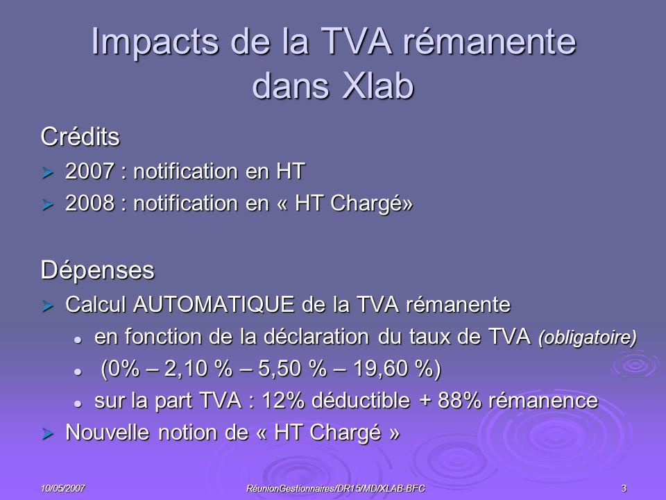 10/05/2007RéunionGestionnaires/DR15/MD/XLAB-BFC3 Impacts de la TVA rémanente dans Xlab Crédits 2007 : notification en HT 2007 : notification en HT 2008 : notification en « HT Chargé» 2008 : notification en « HT Chargé»Dépenses Calcul AUTOMATIQUE de la TVA rémanente Calcul AUTOMATIQUE de la TVA rémanente en fonction de la déclaration du taux de TVA (obligatoire) en fonction de la déclaration du taux de TVA (obligatoire) (0% – 2,10 % – 5,50 % – 19,60 %) (0% – 2,10 % – 5,50 % – 19,60 %) sur la part TVA : 12% déductible + 88% rémanence sur la part TVA : 12% déductible + 88% rémanence Nouvelle notion de « HT Chargé » Nouvelle notion de « HT Chargé »