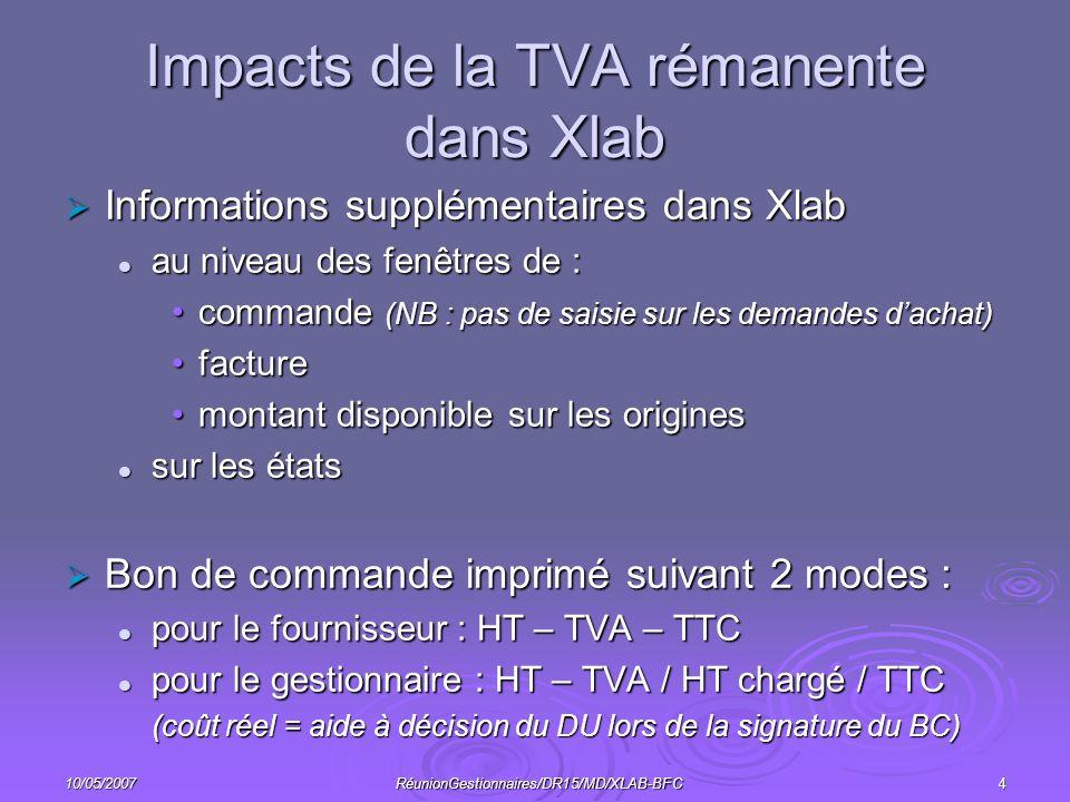 10/05/2007RéunionGestionnaires/DR15/MD/XLAB-BFC4 Impacts de la TVA rémanente dans Xlab Informations supplémentaires dans Xlab Informations supplémentaires dans Xlab au niveau des fenêtres de : au niveau des fenêtres de : commande (NB : pas de saisie sur les demandes dachat)commande (NB : pas de saisie sur les demandes dachat) facturefacture montant disponible sur les originesmontant disponible sur les origines sur les états sur les états Bon de commande imprimé suivant 2 modes : Bon de commande imprimé suivant 2 modes : pour le fournisseur : HT – TVA – TTC pour le fournisseur : HT – TVA – TTC pour le gestionnaire : HT – TVA / HT chargé / TTC pour le gestionnaire : HT – TVA / HT chargé / TTC (coût réel = aide à décision du DU lors de la signature du BC)