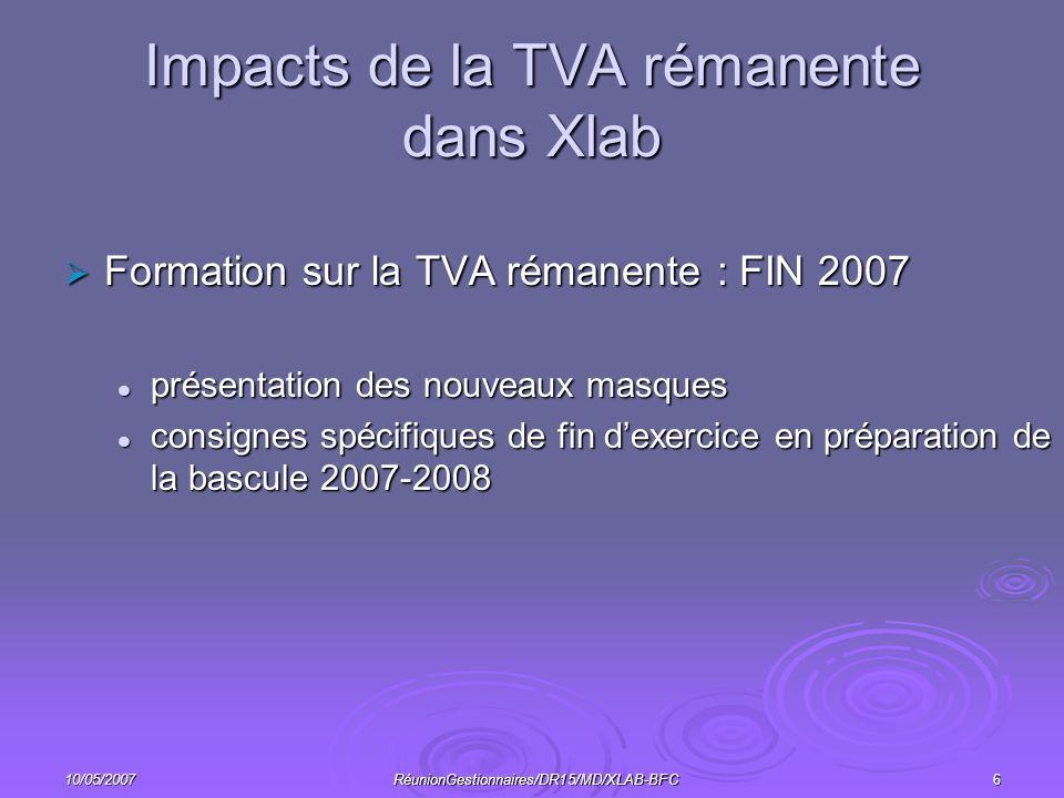 10/05/2007RéunionGestionnaires/DR15/MD/XLAB-BFC6 Impacts de la TVA rémanente dans Xlab Formation sur la TVA rémanente : FIN 2007 Formation sur la TVA rémanente : FIN 2007 présentation des nouveaux masques présentation des nouveaux masques consignes spécifiques de fin dexercice en préparation de la bascule 2007-2008 consignes spécifiques de fin dexercice en préparation de la bascule 2007-2008