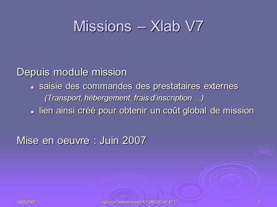 10/05/2007RéunionGestionnaires/DR15/MD/XLAB-BFC7 Missions – Xlab V7 Depuis module mission saisie des commandes des prestataires externes saisie des commandes des prestataires externes (Transport, hébergement, frais dinscription …) lien ainsi créé pour obtenir un coût global de mission lien ainsi créé pour obtenir un coût global de mission Mise en oeuvre : Juin 2007