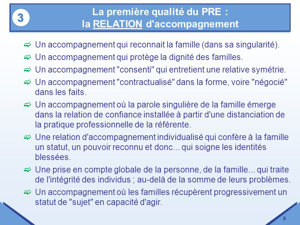 8 La première qualité du PRE : la RELATION d'accompagnement 33 Un accompagnement qui reconnait la famille (dans sa singularité). Un accompagnement qui