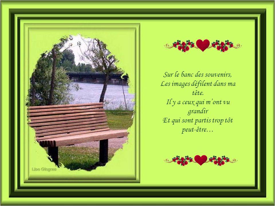 Sur le banc des souvenirs, Je regarde les saisons passer, Joublie quun jour je vais partir, Jaime chacune de mes journées… Ginette Talbot