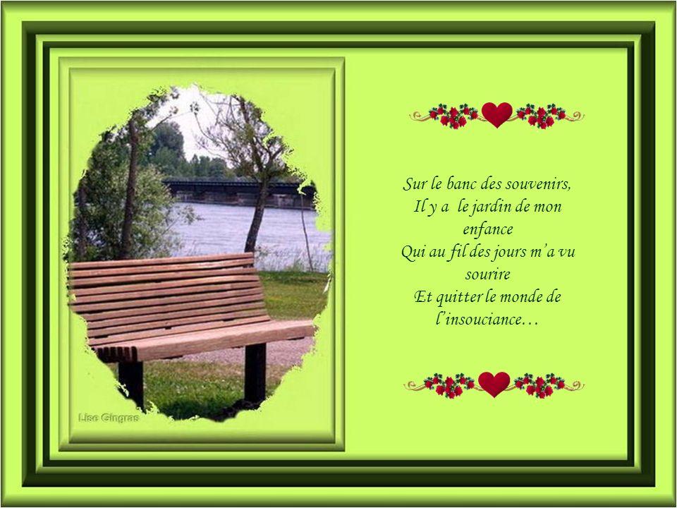 Sur le banc des souvenirs, Il y a le jardin de mon enfance Qui au fil des jours ma vu sourire Et quitter le monde de linsouciance…