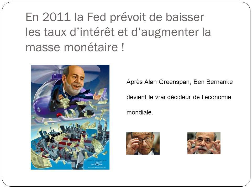 En 2011 la Fed prévoit de baisser les taux dintérêt et daugmenter la masse monétaire ! Après Alan Greenspan, Ben Bernanke devient le vrai décideur de