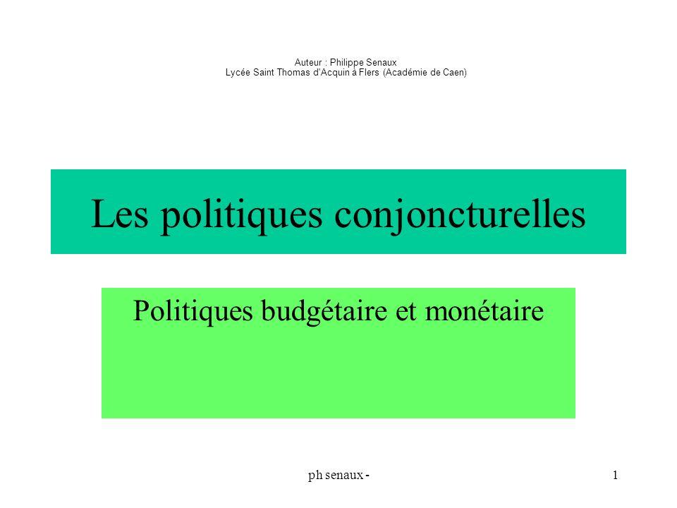 ph senaux -1 Les politiques conjoncturelles Politiques budgétaire et monétaire Auteur : Philippe Senaux Lycée Saint Thomas d'Acquin à Flers (Académie