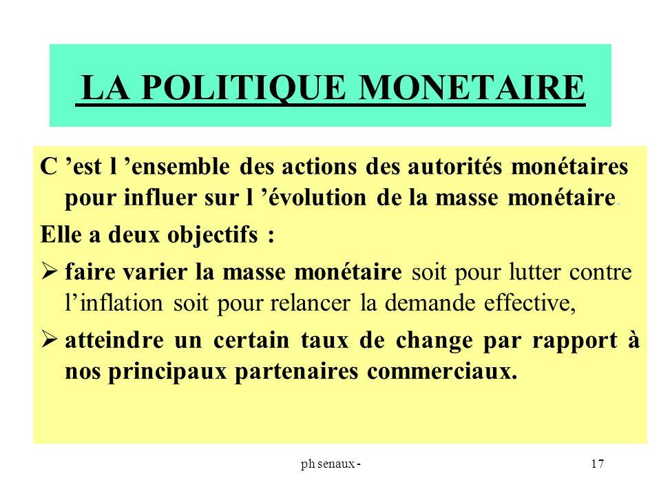 ph senaux -17 LA POLITIQUE MONETAIRE C est l ensemble des actions des autorités monétaires pour influer sur l évolution de la masse monétaire. Elle a