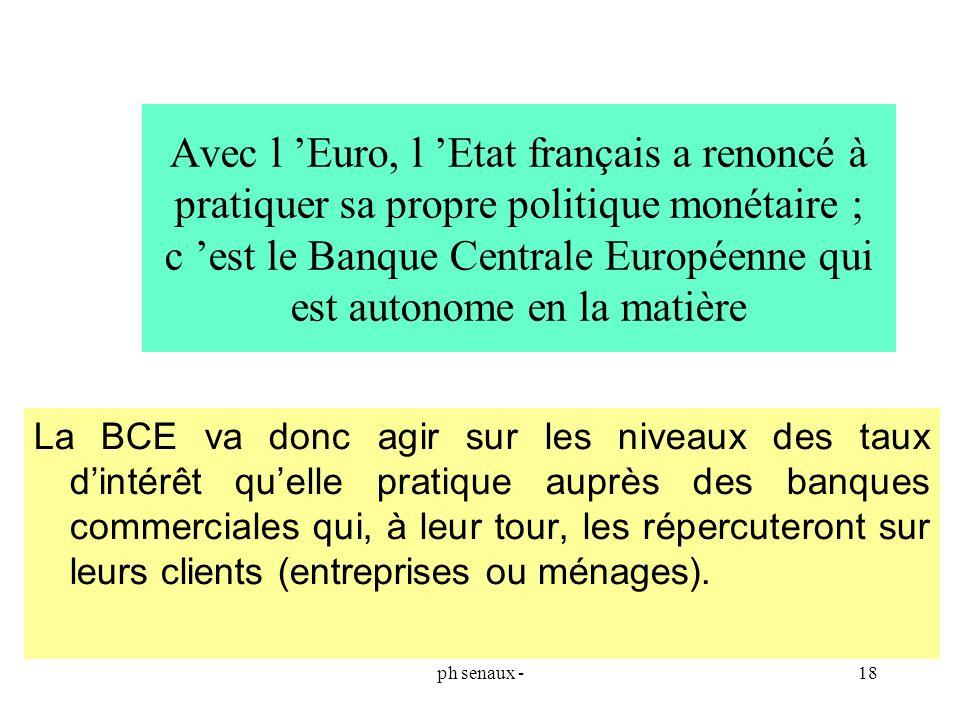 ph senaux -18 Avec l Euro, l Etat français a renoncé à pratiquer sa propre politique monétaire ; c est le Banque Centrale Européenne qui est autonome