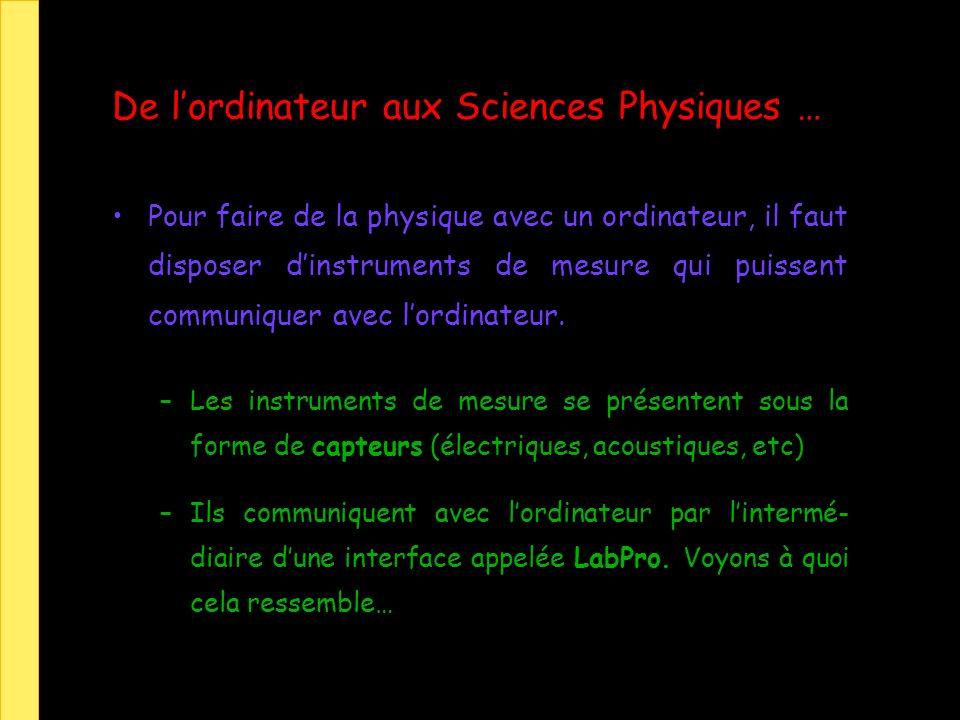 De lordinateur aux Sciences Physiques … Pour faire de la physique avec un ordinateur, il faut disposer dinstruments de mesure qui puissent communiquer avec lordinateur.