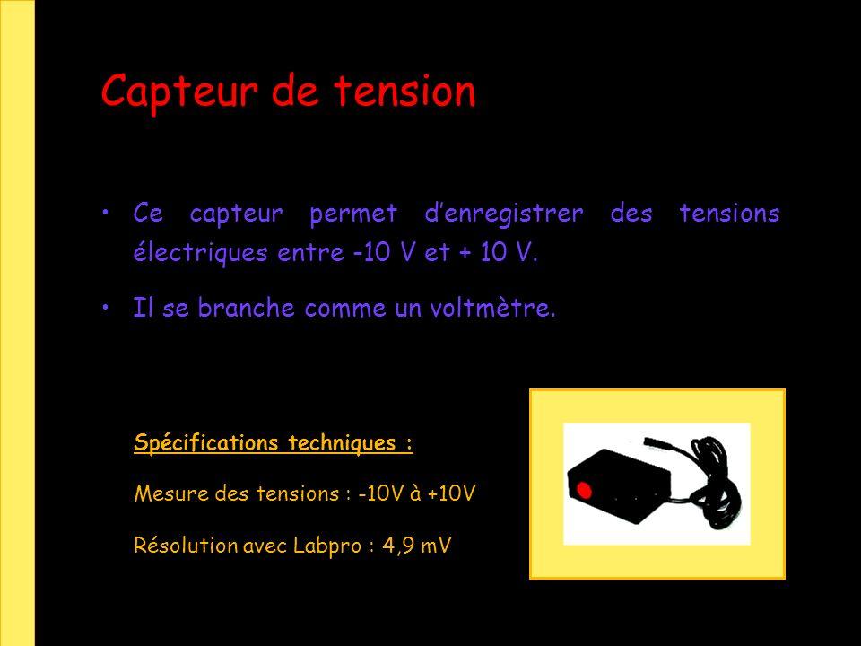Capteur de tension Ce capteur permet denregistrer des tensions électriques entre -10 V et + 10 V. Il se branche comme un voltmètre. Spécifications tec