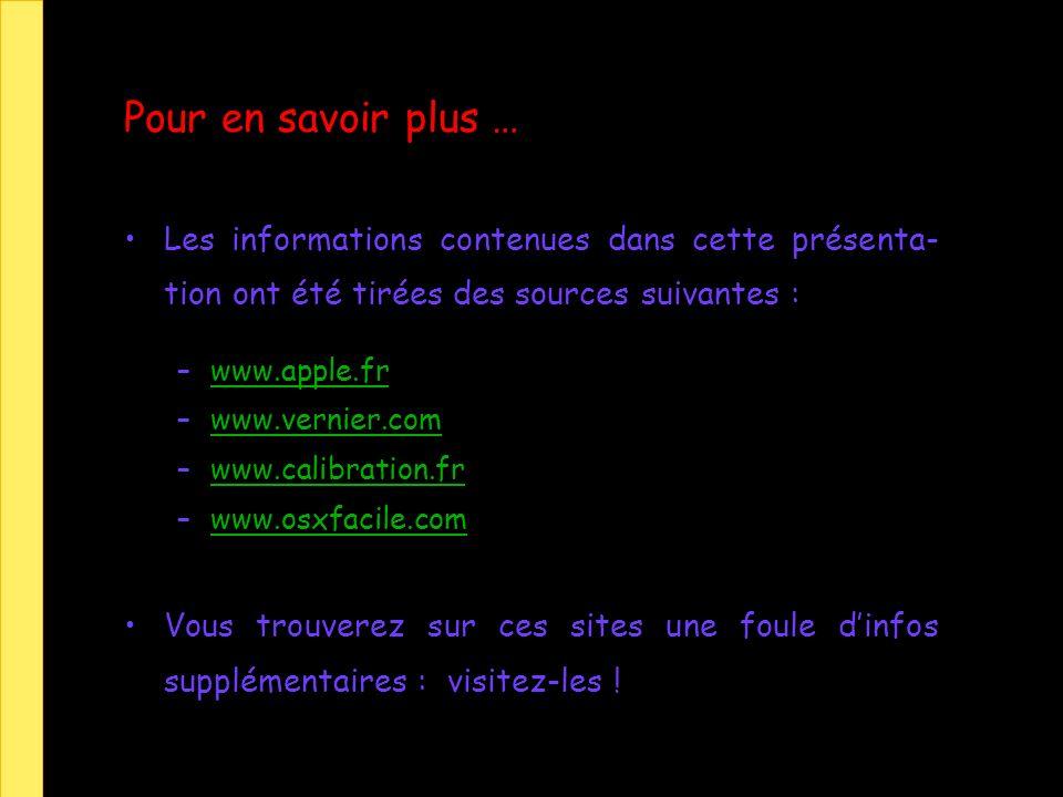 Pour en savoir plus … Les informations contenues dans cette présenta- tion ont été tirées des sources suivantes : –www.apple.frwww.apple.fr –www.vernier.comwww.vernier.com –www.calibration.frwww.calibration.fr –www.osxfacile.comwww.osxfacile.com Vous trouverez sur ces sites une foule dinfos supplémentaires : visitez-les !