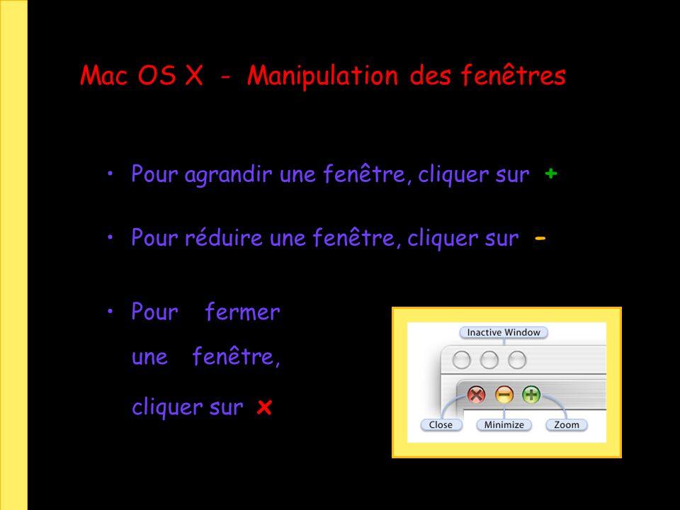Mac OS X - Manipulation des fenêtres Pour agrandir une fenêtre, cliquer sur + Pour réduire une fenêtre, cliquer sur - Pour fermer une fenêtre, cliquer sur x