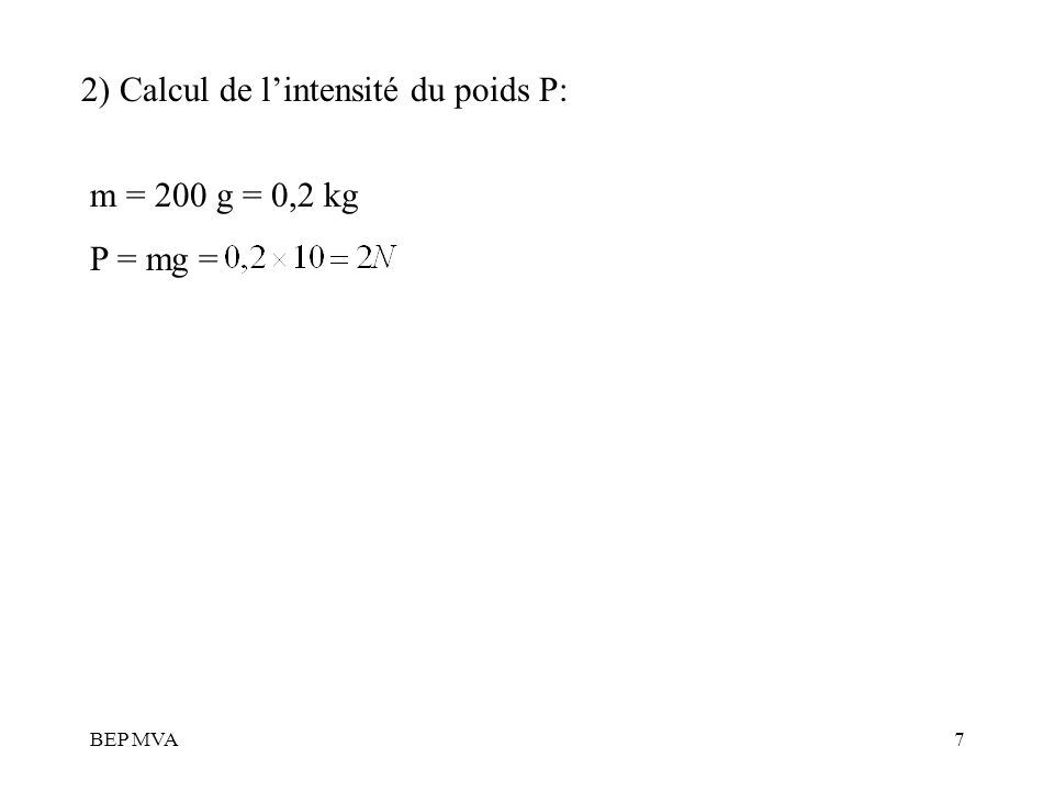 BEP MVA7 2) Calcul de lintensité du poids P: m = 200 g = 0,2 kg P = mg =