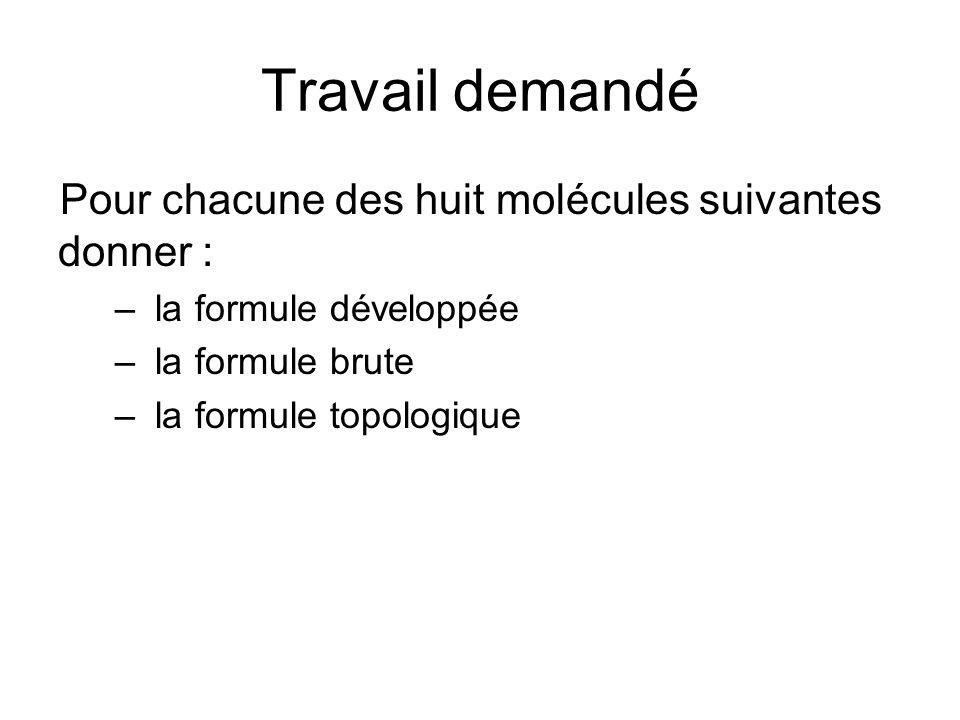 Travail demandé Pour chacune des huit molécules suivantes donner : – la formule développée – la formule brute – la formule topologique