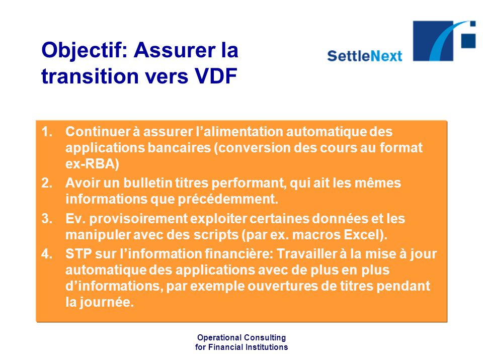 Operational Consulting for Financial Institutions Objectif: Assurer la transition vers VDF 1.Continuer à assurer lalimentation automatique des applica