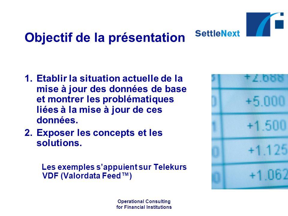 Operational Consulting for Financial Institutions Objectif de la présentation 1.Etablir la situation actuelle de la mise à jour des données de base et