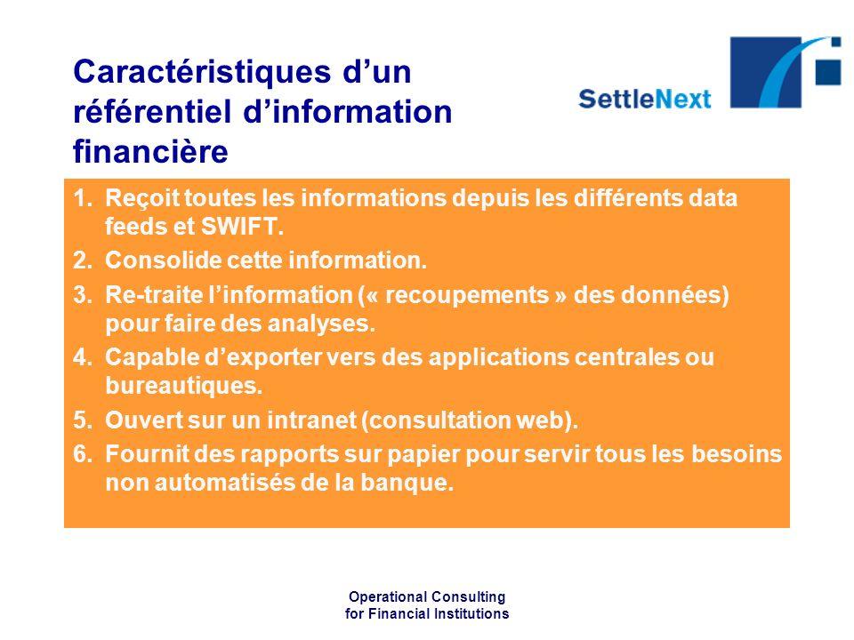 Operational Consulting for Financial Institutions Caractéristiques dun référentiel dinformation financière 1.Reçoit toutes les informations depuis les différents data feeds et SWIFT.