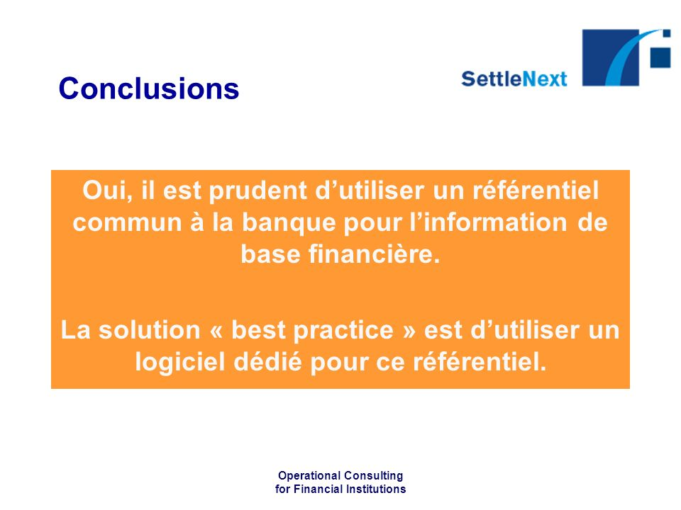 Operational Consulting for Financial Institutions Conclusions Oui, il est prudent dutiliser un référentiel commun à la banque pour linformation de base financière.