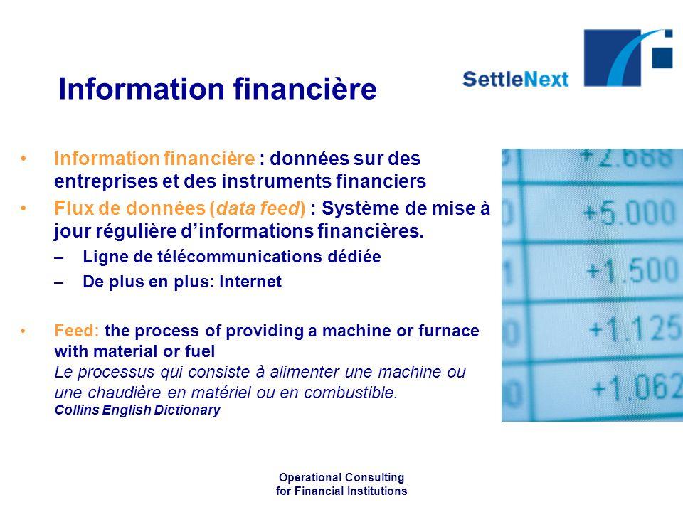 Operational Consulting for Financial Institutions Information financière Information financière : données sur des entreprises et des instruments financiers Flux de données (data feed) : Système de mise à jour régulière dinformations financières.