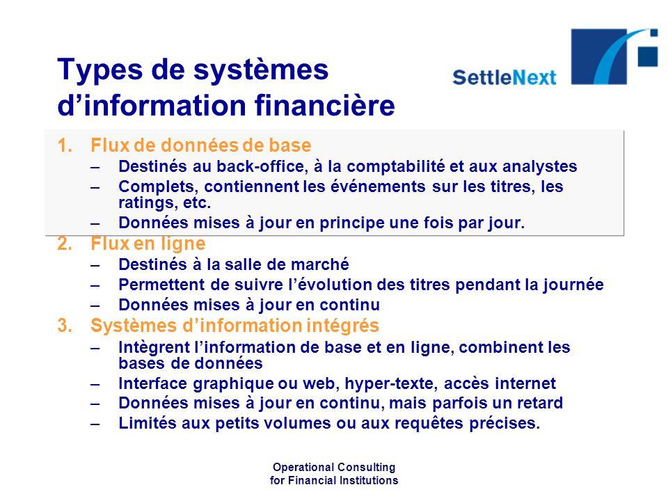 Operational Consulting for Financial Institutions Types de systèmes dinformation financière 1.Flux de données de base –Destinés au back-office, à la comptabilité et aux analystes –Complets, contiennent les événements sur les titres, les ratings, etc.