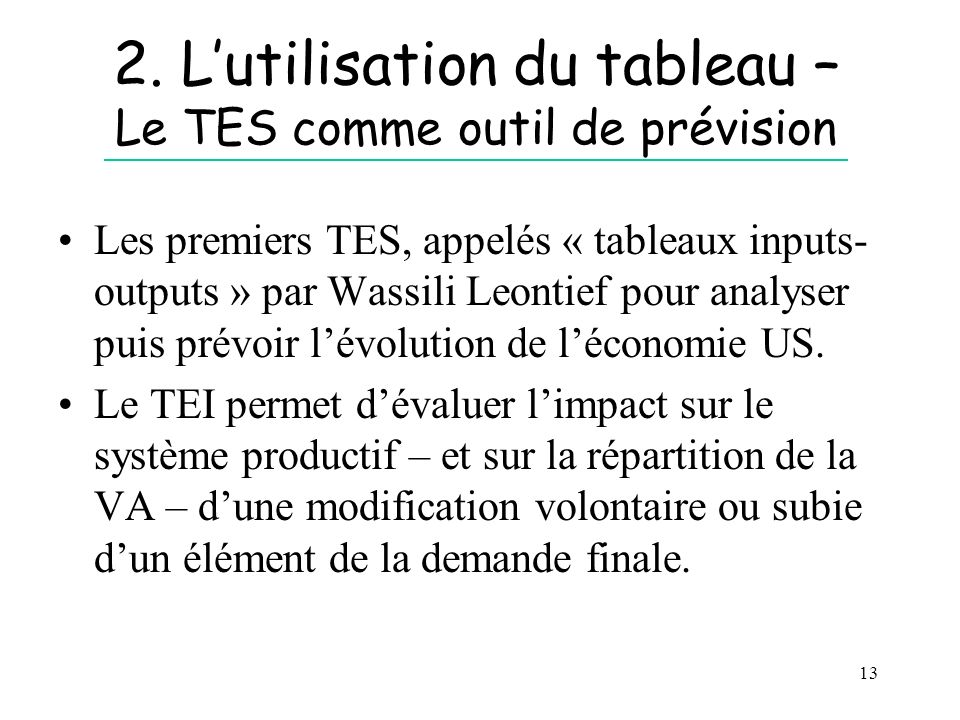 13 2. Lutilisation du tableau – Le TES comme outil de prévision Les premiers TES, appelés « tableaux inputs- outputs » par Wassili Leontief pour analy