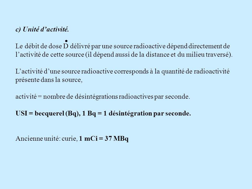 c) Unité dactivité. Le débit de dose D délivré par une source radioactive dépend directement de lactivité de cette source (il dépend aussi de la dista