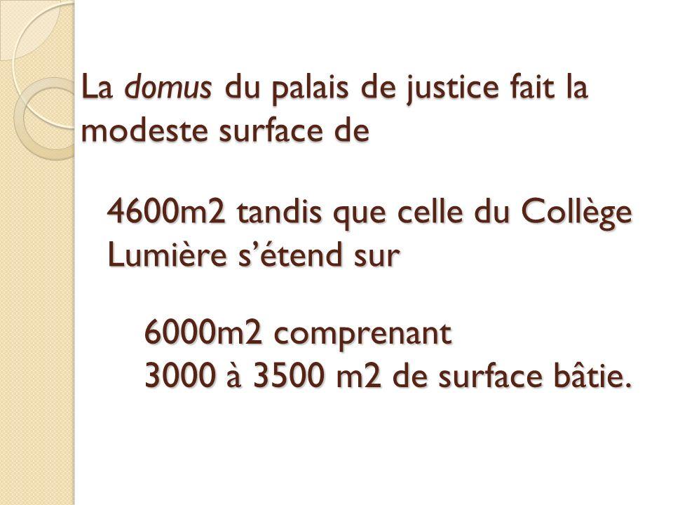 La domus du palais de justice fait la modeste surface de 4600m2 tandis que celle du Collège Lumière sétend sur 6000m2 comprenant 3000 à 3500 m2 de surface bâtie.