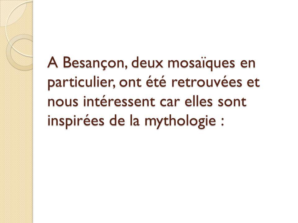A Besançon, deux mosaïques en particulier, ont été retrouvées et nous intéressent car elles sont inspirées de la mythologie :