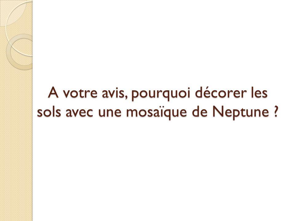 A votre avis, pourquoi décorer les sols avec une mosaïque de Neptune ?