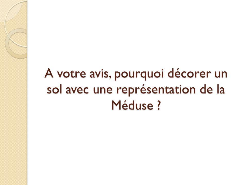 A votre avis, pourquoi décorer un sol avec une représentation de la Méduse ?