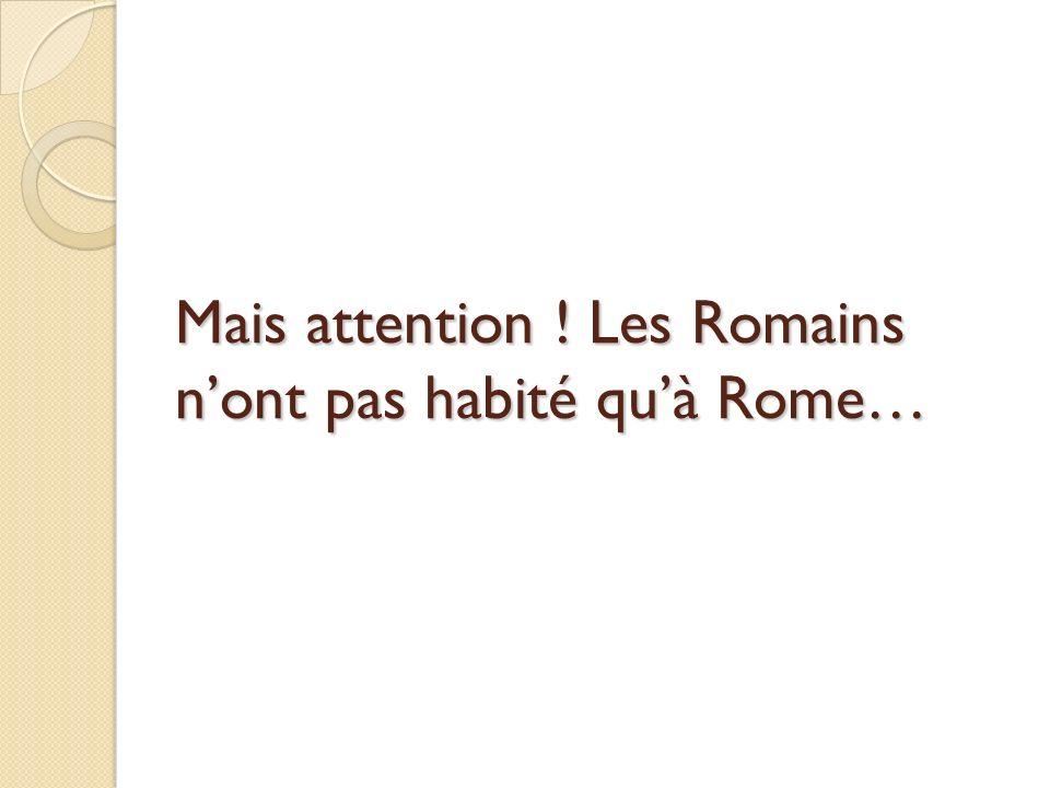 Mais attention ! Les Romains nont pas habité quà Rome…