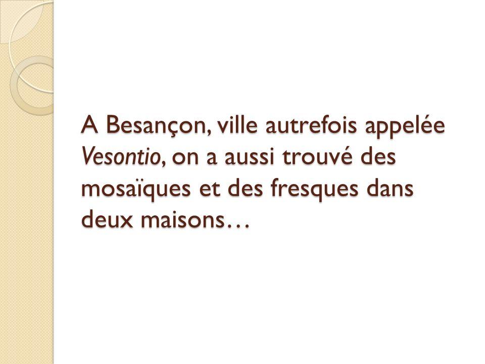 A Besançon, ville autrefois appelée Vesontio, on a aussi trouvé des mosaïques et des fresques dans deux maisons…