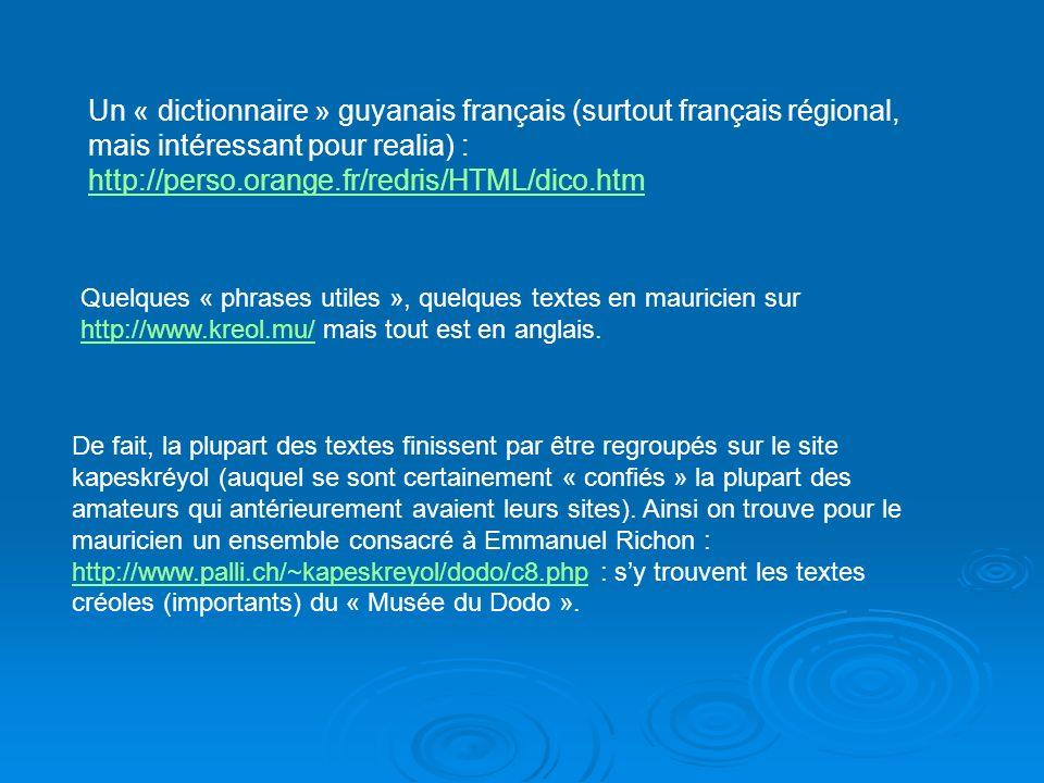 Un « dictionnaire » guyanais français (surtout français régional, mais intéressant pour realia) : http://perso.orange.fr/redris/HTML/dico.htm http://perso.orange.fr/redris/HTML/dico.htm Quelques « phrases utiles », quelques textes en mauricien sur http://www.kreol.mu/ mais tout est en anglais.