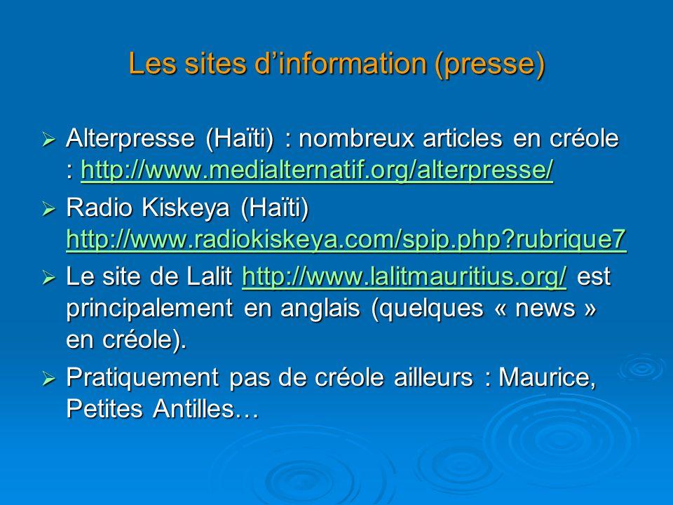 Les sites dinformation (presse) Alterpresse (Haïti) : nombreux articles en créole : http://www.medialternatif.org/alterpresse/ Alterpresse (Haïti) : nombreux articles en créole : http://www.medialternatif.org/alterpresse/http://www.medialternatif.org/alterpresse/ Radio Kiskeya (Haïti) http://www.radiokiskeya.com/spip.php rubrique7 Radio Kiskeya (Haïti) http://www.radiokiskeya.com/spip.php rubrique7 http://www.radiokiskeya.com/spip.php rubrique7 Le site de Lalit http://www.lalitmauritius.org/ est principalement en anglais (quelques « news » en créole).