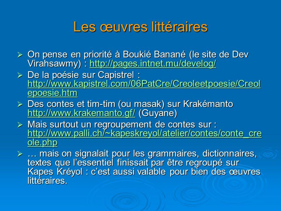 Les œuvres littéraires On pense en priorité à Boukié Banané (le site de Dev Virahsawmy) : http://pages.intnet.mu/develog/ On pense en priorité à Boukié Banané (le site de Dev Virahsawmy) : http://pages.intnet.mu/develog/http://pages.intnet.mu/develog/ De la poésie sur Capistrel : http://www.kapistrel.com/06PatCre/Creoleetpoesie/Creol epoesie.htm De la poésie sur Capistrel : http://www.kapistrel.com/06PatCre/Creoleetpoesie/Creol epoesie.htm http://www.kapistrel.com/06PatCre/Creoleetpoesie/Creol epoesie.htm http://www.kapistrel.com/06PatCre/Creoleetpoesie/Creol epoesie.htm Des contes et tim-tim (ou masak) sur Krakémanto http://www.krakemanto.gf/ (Guyane) Des contes et tim-tim (ou masak) sur Krakémanto http://www.krakemanto.gf/ (Guyane) http://www.krakemanto.gf/ Mais surtout un regroupement de contes sur : http://www.palli.ch/~kapeskreyol/atelier/contes/conte_cre ole.php Mais surtout un regroupement de contes sur : http://www.palli.ch/~kapeskreyol/atelier/contes/conte_cre ole.php http://www.palli.ch/~kapeskreyol/atelier/contes/conte_cre ole.php http://www.palli.ch/~kapeskreyol/atelier/contes/conte_cre ole.php … mais on signalait pour les grammaires, dictionnaires, textes que lessentiel finissait par être regroupé sur Kapes Kréyol : cest aussi valable pour bien des œuvres littéraires.