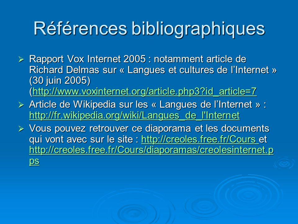 Références bibliographiques Rapport Vox Internet 2005 : notamment article de Richard Delmas sur « Langues et cultures de lInternet » (30 juin 2005) (http://www.voxinternet.org/article.php3 id_article=7 Rapport Vox Internet 2005 : notamment article de Richard Delmas sur « Langues et cultures de lInternet » (30 juin 2005) (http://www.voxinternet.org/article.php3 id_article=7http://www.voxinternet.org/article.php3 id_article=7 Article de Wikipedia sur les « Langues de lInternet » : http://fr.wikipedia.org/wiki/Langues_de_l Internet Article de Wikipedia sur les « Langues de lInternet » : http://fr.wikipedia.org/wiki/Langues_de_l Internet http://fr.wikipedia.org/wiki/Langues_de_l Internet Vous pouvez retrouver ce diaporama et les documents qui vont avec sur le site : http://creoles.free.fr/Cours et http://creoles.free.fr/Cours/diaporamas/creolesinternet.p ps Vous pouvez retrouver ce diaporama et les documents qui vont avec sur le site : http://creoles.free.fr/Cours et http://creoles.free.fr/Cours/diaporamas/creolesinternet.p pshttp://creoles.free.fr/Cours http://creoles.free.fr/Cours/diaporamas/creolesinternet.p pshttp://creoles.free.fr/Cours http://creoles.free.fr/Cours/diaporamas/creolesinternet.p ps