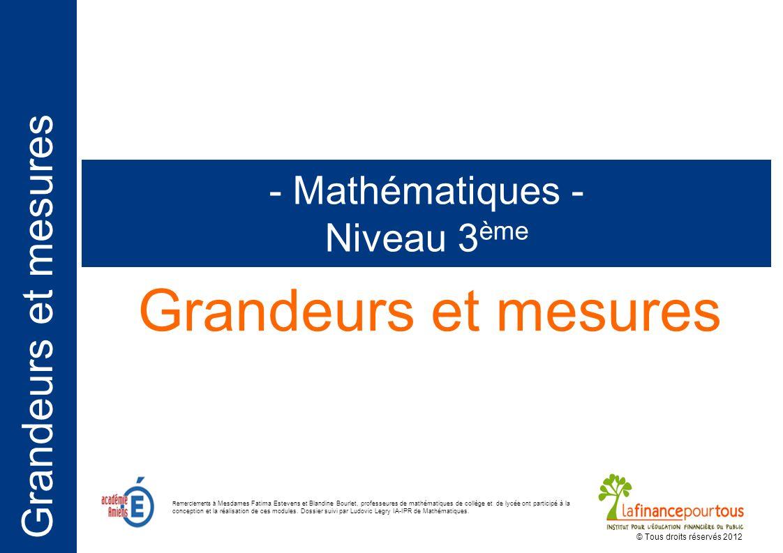 Grandeurs et mesures - Mathématiques - Niveau 3 ème © Tous droits réservés 2012 Remerciements à Mesdames Fatima Estevens et Blandine Bourlet, professeures de mathématiques de collège et de lycée ont participé à la conception et la réalisation de ces modules.