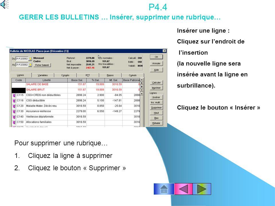 P4.3 Pour modifier un bulletin de paye Avec la souris, cliquez licône « Bulletins » ou le menu Gestion des Bulletins – Bulletins de paye Sélectionnez le salarié (cliquez le n° de la ligne) et cliquez Ok.