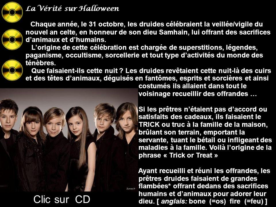un clic par CD deux clics : page suivante La Vérité sur Halloween, le jour des sorcières : SON ORIGINE Halloween était une fête que célébraient les Celtes, (une société contrôlée par des prêtres druides qui vivaient dans les régions dIrlande, dAngleterre et une partie de la France 300.A.D…Elle signalait le début de lhiver (Cavendish) Ces sociétés druidiques adoraient et servaient Samhain, dieu de la mort… Vous pouvez écouter ces CD pour garder lespérance engendrée par les voix...