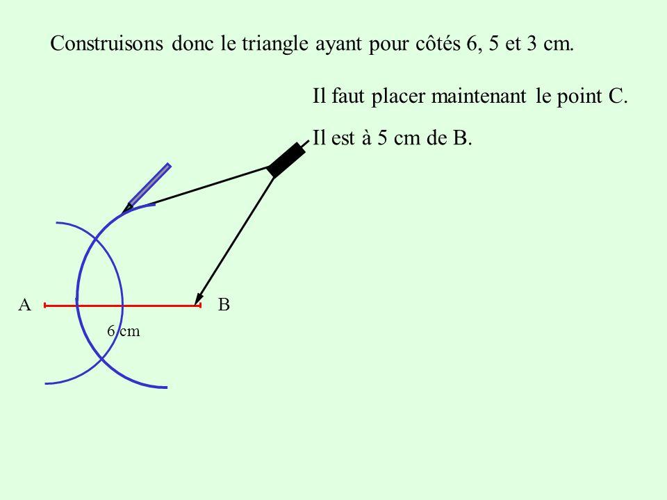 Construisons donc le triangle ayant pour côtés 6, 5 et 3 cm. Il faut placer maintenant le point C. AB 6 cm Il est à 5 cm de B.