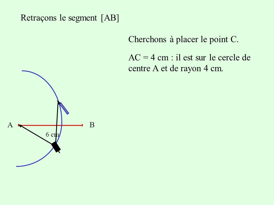 Retraçons le segment [AB] Cherchons à placer le point C. AB 6 cm AC = 4 cm : il est sur le cercle de centre A et de rayon 4 cm.