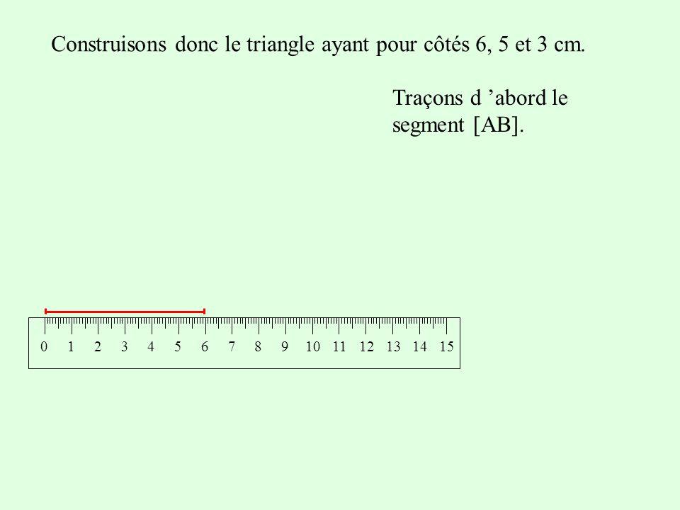 Construisons donc le triangle ayant pour côtés 6, 5 et 3 cm. 0124365107981112131514 Traçons d abord le segment [AB].
