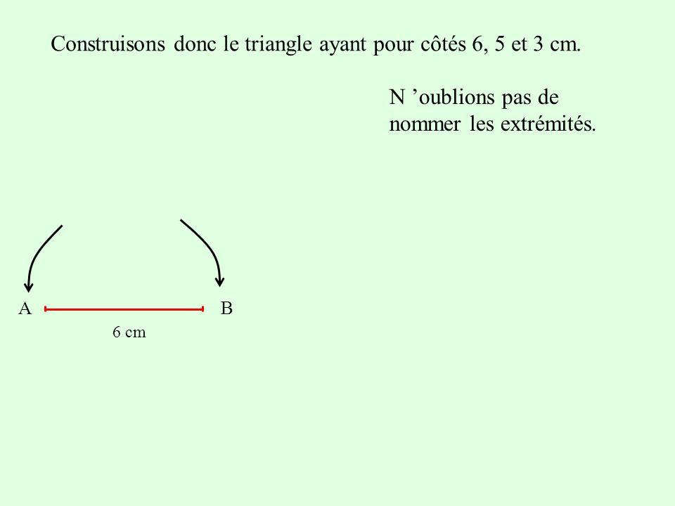 Construisons donc le triangle ayant pour côtés 6, 5 et 3 cm. N oublions pas de nommer les extrémités. AB 6 cm