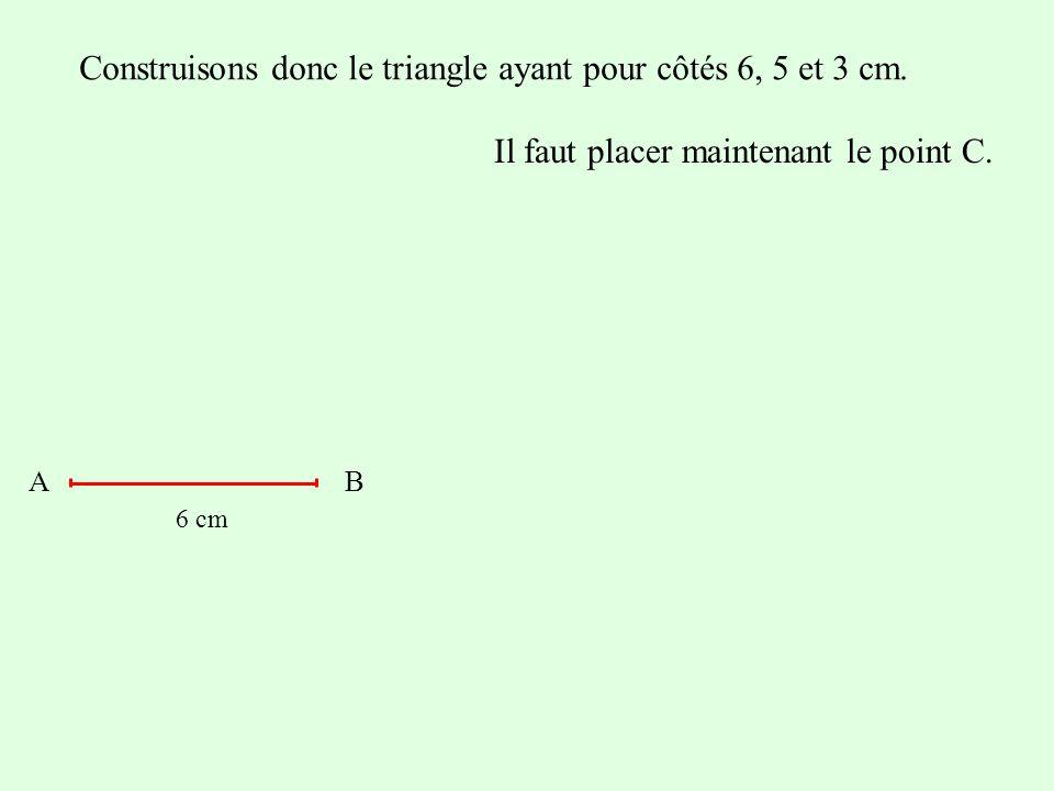 Construisons donc le triangle ayant pour côtés 6, 5 et 3 cm. Il faut placer maintenant le point C. AB 6 cm