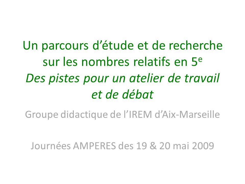 Un parcours détude et de recherche sur les nombres relatifs en 5 e Des pistes pour un atelier de travail et de débat Groupe didactique de lIREM dAix-M